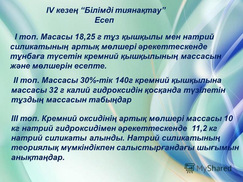 IV кезең Білімді тиянақтау Есеп I топ. Масасы 18,25 г тұз қышқылы мен натрий силикатының артық мөлшері әрекеттескенде тұнбаға түсетін кремний қышқылының массасын және мөлшерін есепте. II топ. Массасы 30%-тік 140г кремний қышқылына массасы 32 г калий