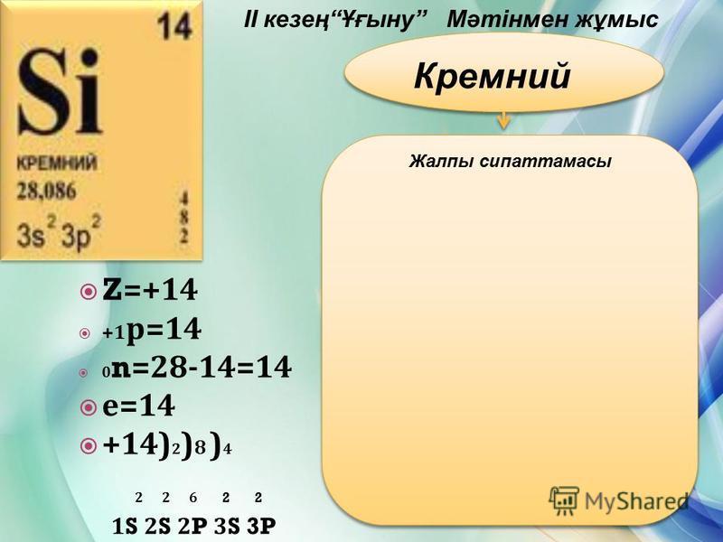 II кезеңҰғыну Мәтінмен жұмыс Кремний Жалпы сипаттамасы Z=+14 +1 р =14 0 n=28-14=14 е =14 +14) 2 ) 8 ) 4 2 2 6 2 2 1S 2S 2P 3S 3P