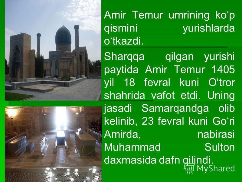 Amir Temur umrining kop qismini yurishlarda otkazdi. Sharqqa qilgan yurishi paytida Amir Temur 1405 yil 18 fevral kuni Otror shahrida vafot etdi. Uning jasadi Samarqandga olib kelinib, 23 fevral kuni Gori Amirda, nabirasi Muhammad Sulton daxmasida da