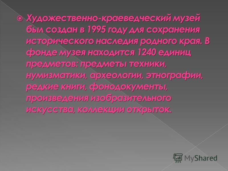 Художественно-краеведческий музей был создан в 1995 году для сохранения исторического наследия родного края. В фонде музея находится 1240 единиц предметов: предметы техники, нумизматики, археологии, этнографии, редкие книги, фотодокументы, произведен