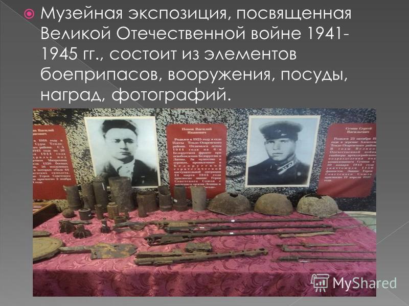 Музейная экспозиция, посвященная Великой Отечественной войне 1941- 1945 гг., состоит из элементов боеприпасов, вооружения, посуды, наград, фотографий.
