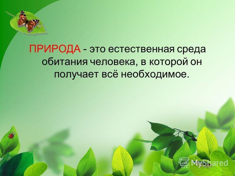ПРИРОДА - это естественная среда обитания человека, в которой он получает всё необходимое.