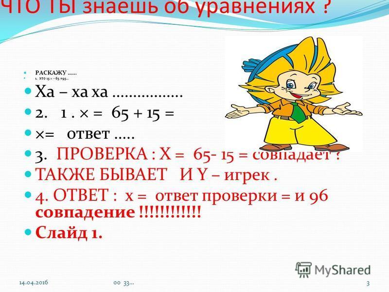 ЧТО ТЫ знаешьь об уравнениях ? РАСКАЖУ …… 1. это 15 × - 65 =95… Ха – ха ха …………….. 2. 1. × = 65 + 15 = ×= ответ ….. 3. ПРОВЕРКА : Х = 65- 15 = совпадает ? ТАКЖЕ БЫВАЕТ И Y – игрек. 4. ОТВЕТ : х = ответ проверки = и 96 совпадение !!!!!!!!!!!! Слайд 1.