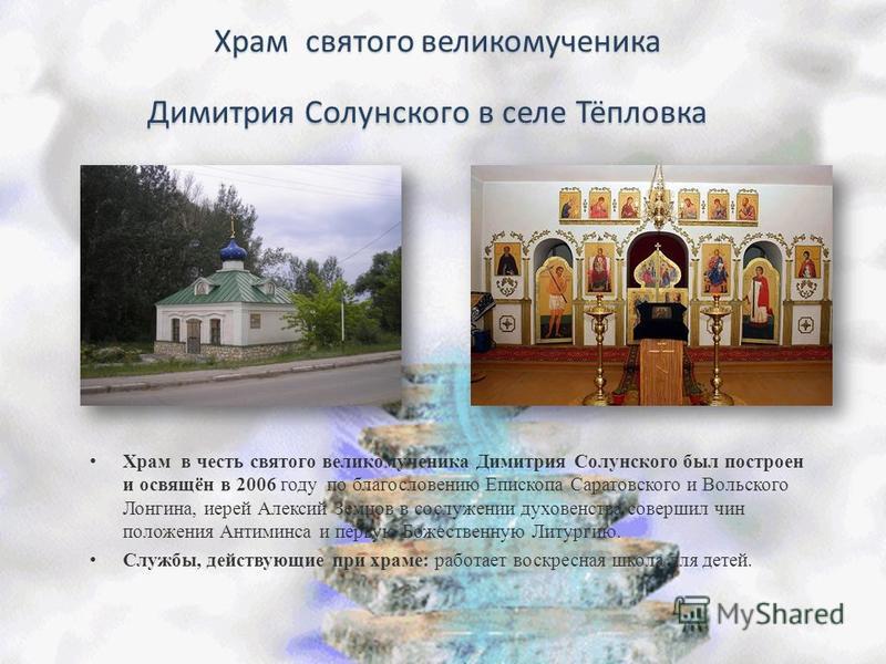Храм в честь святого великомученика Димитрия Солунского был построен и освящён в 2006 году по благословению Епископа Саратовского и Вольского Лонгина, иерей Алексий Земцов в сослужении духовенства совершил чин положения Антиминса и первую Божественну