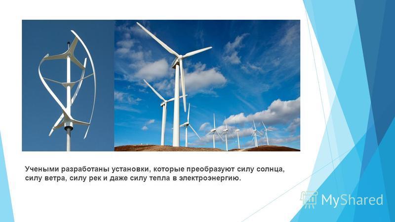 Учеными разработаны установки, которые преобразуют силу солнца, силу ветра, силу рек и даже силу тепла в электроэнергию.