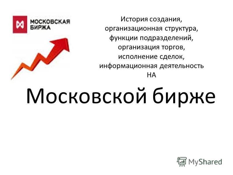 Московской бирже История создания, организационная структура, функции подразделений, организация торгов, исполнение сделок, информационная деятельность НА