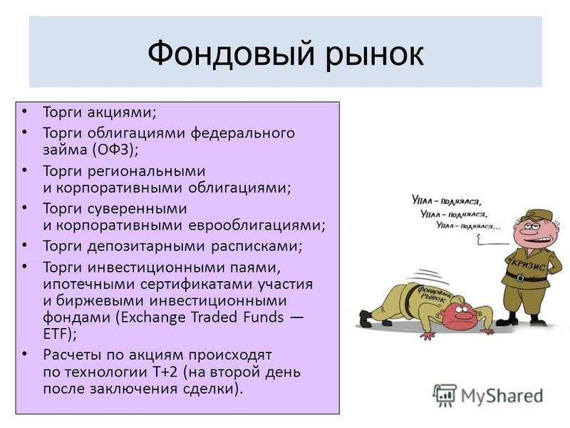 Фондовый рынок Торги акциями; Торги облигациями федерального займа (ОФЗ); Торги региональными и корпоративными облигациями; Торги суверенными и корпоративными еврооблигациями; Торги депозитарными расписками; Торги инвестиционными паями, ипотечными се