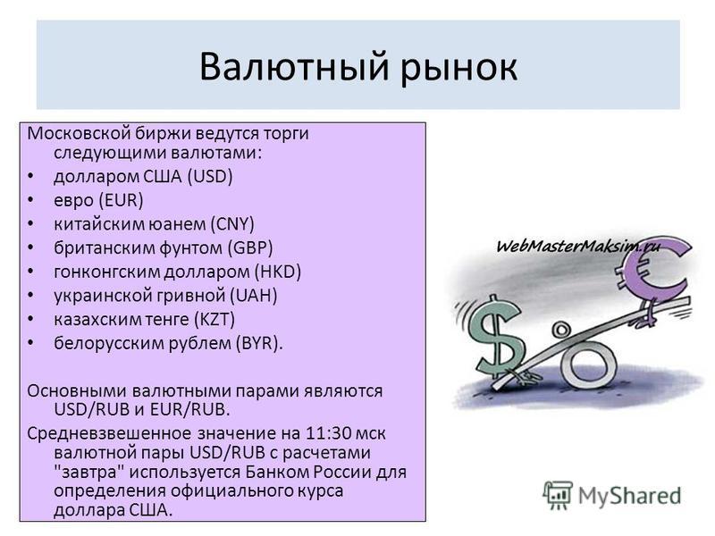 Валютный рынок Московской биржи ведутся торги следующими валютами: долларом США (USD) евро (EUR) китайским юанем (CNY) британским фунтом (GBP) гонконгским долларом (HKD) украинской гривной (UAH) казахским тенге (KZT) белорусским рублем (BYR). Основны