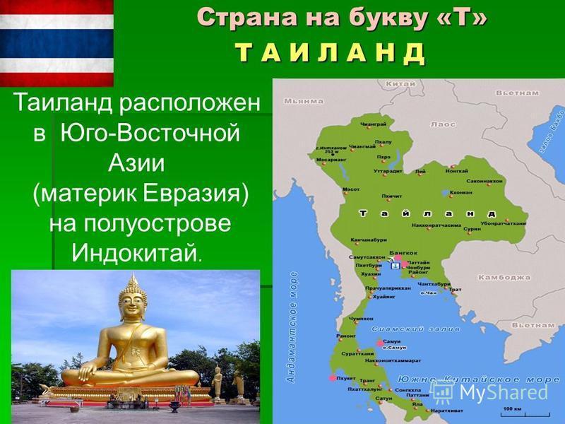 Страна на букву «Т» Т А И Л А Н Д Страна на букву «Т» Т А И Л А Н Д Таиланд расположен в Юго-Восточной Азии (материк Евразия) на полуострове Индокитай.