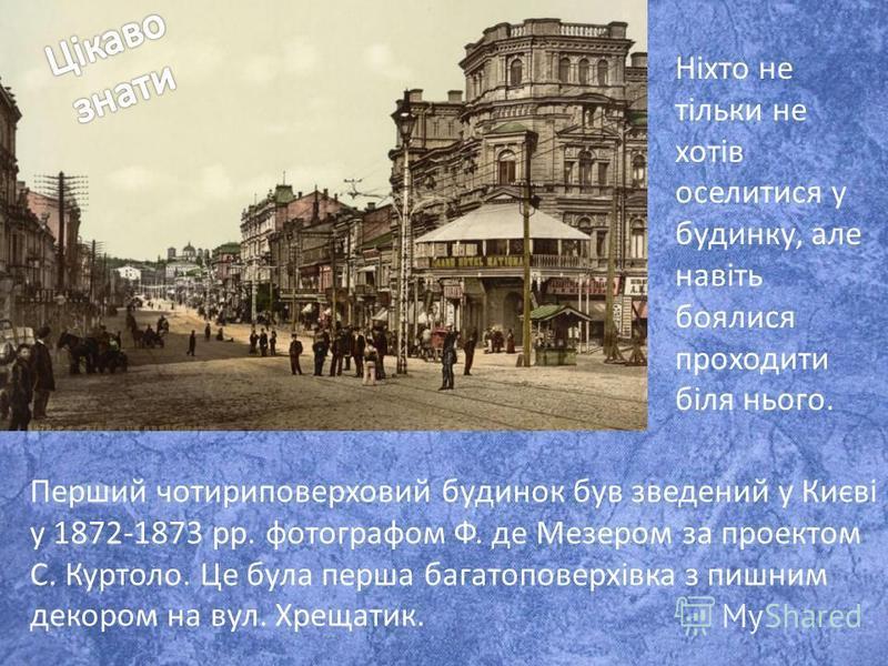 Перший чотириповерховий будинок був зведений у Києві у 1872-1873 рр. фотографом Ф. де Мезером за проектом С. Куртоло. Це була перша багатоповерхівка з пишним декором на вул. Хрещатик. Ніхто не тільки не хотів оселитися у будинку, але навіть боялися п