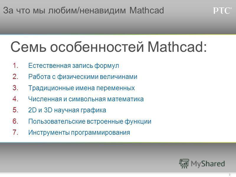 3 За что мы любим/ненавидим Mathcad Семь особенностей Mathcad: 1. Естественная запись формул 2. Работа с физическими величинами 3. Традиционные имена переменных 4. Численная и символьная математика 5. 2D и 3D научная графика 6. Пользовательские встро