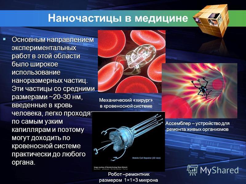 Наночастицы в медицине Основным направлением экспериментальных работ в этой области было широкое использование наноразмерных частиц. Эти частицы со средними размерами ~20-30 нм, введенные в кровь человека, легко проходят по самым узким капиллярам и п