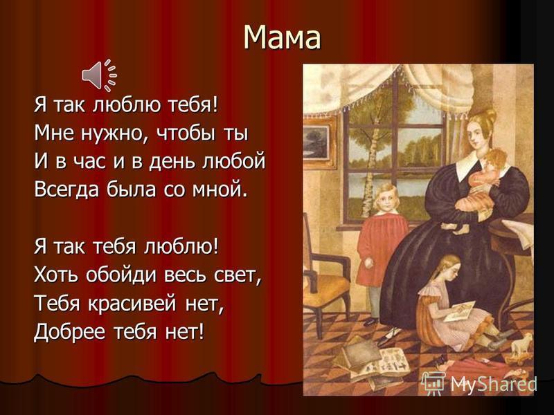 Мама Я так люблю тебя! Мне нужно, чтобы ты И в час и в день любой Всегда была со мной. Я так тебя люблю! Хоть обойди весь свет, Тебя красивей нет, Добрее тебя нет!