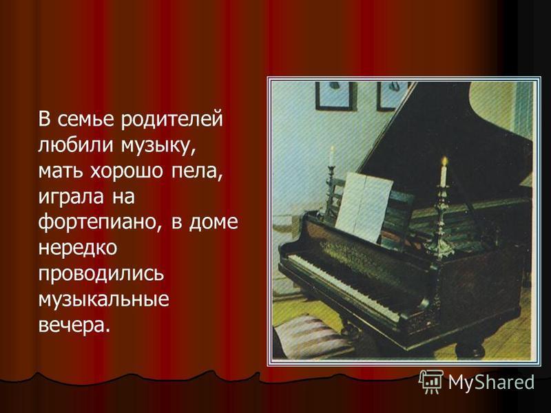 В семье родителей любили музыку, мать хорошо пела, играла на фортепиано, в доме нередко проводились музыкальные вечера.
