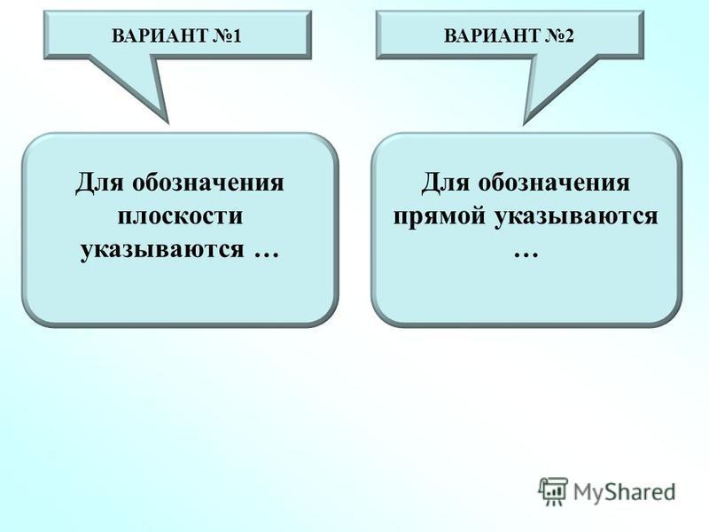 Для обозначения плоскости указываются … Для обозначения прямой указываются … ВАРИАНТ 1ВАРИАНТ 2