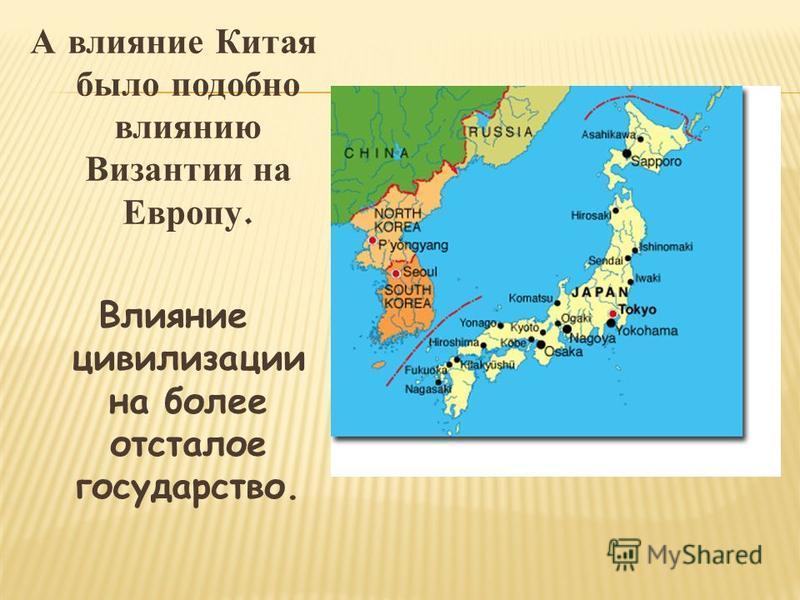 А влияние Китая было подобно влиянию Византии на Европу. Влияние цивилизации на более отсталое государство.