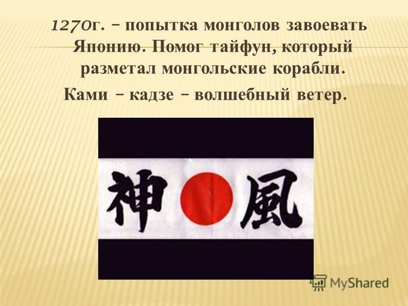 1270 г. – попытка монголов завоевать Японию. Помог тайфун, который разметал монгольские корабли. Ками – кадзе – волшебный ветер.