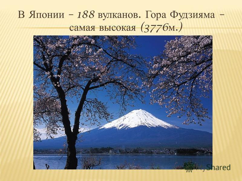 В Японии – 188 вулканов. Гора Фудзияма – самая высокая (3776 м.)