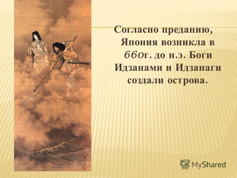 Согласно преданию, Япония возникла в 660 г. до н. э. Боги Идзанами и Идзанаги создали острова.