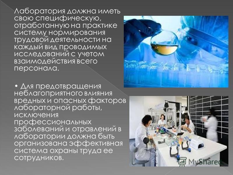 Лаборатория должна иметь свою специфическую, отработанную на практике систему нормирования трудовой деятельности на каждый вид проводимых исследований с учетом взаимодействия всего персонала. Для предотвращения неблагоприятного влияния вредных и опас