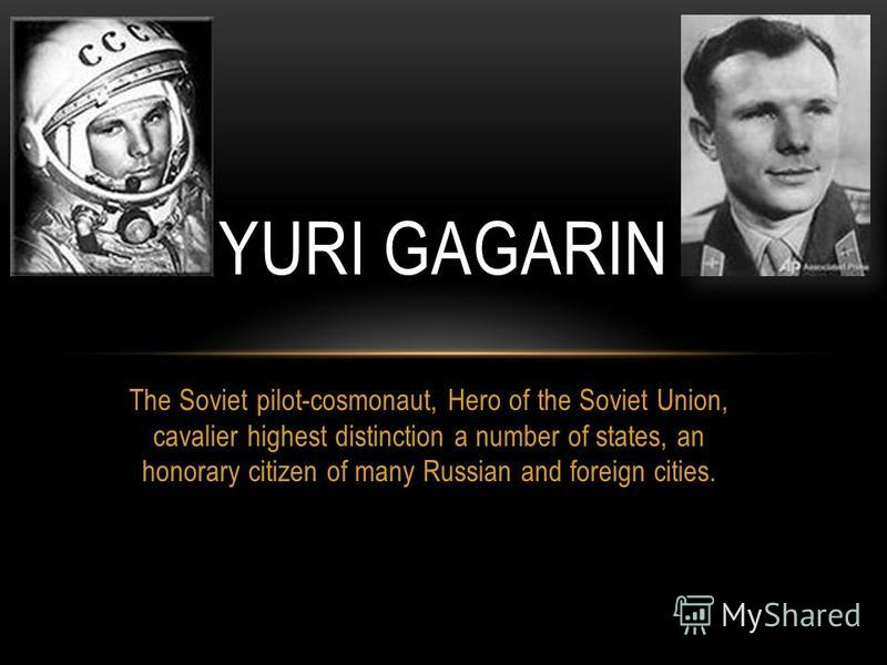 The Soviet pilot-cosmonaut, Hero of the Soviet Union, cavalier highest distinction a number of states, an honorary citizen of many Russian and foreign cities. YURI GAGARIN