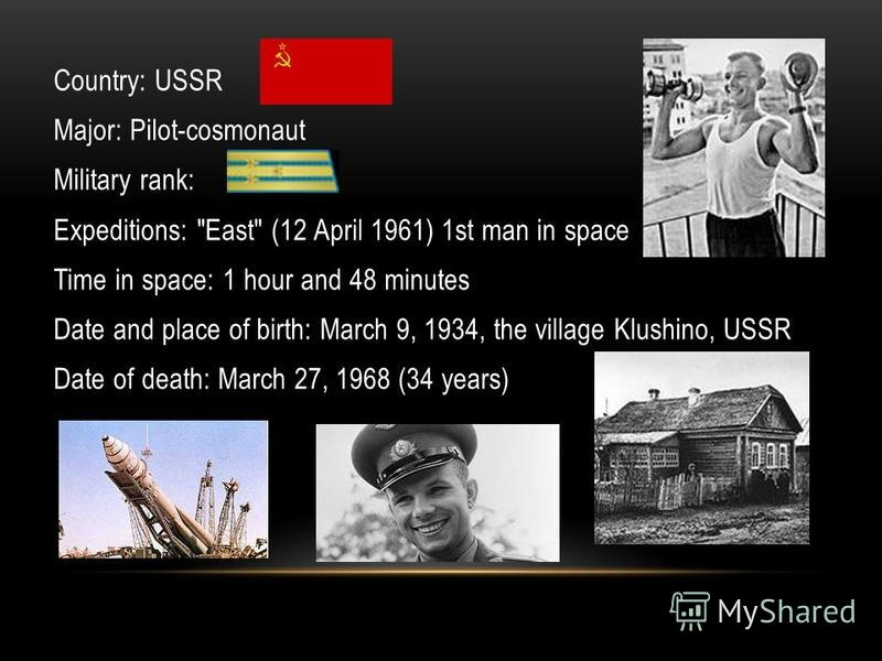 Country: USSR Major: Pilot-cosmonaut Military rank: Expeditions: East (12 April 1961) 1st man in space Time in space: 1 hour and 48 minutes Date and place of birth: March 9, 1934, the village Klushino, USSR Date of death: March 27, 1968 (34 years)
