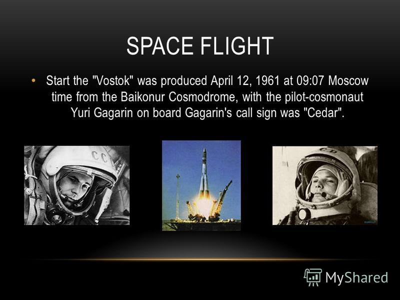 SPACE FLIGHT Start the Vostok was produced April 12, 1961 at 09:07 Moscow time from the Baikonur Cosmodrome, with the pilot-cosmonaut Yuri Gagarin on board Gagarin's call sign was Cedar.