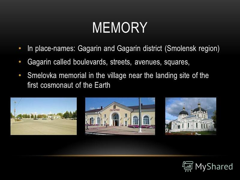 MEMORY In place-names: Gagarin and Gagarin district (Smolensk region) Gagarin called boulevards, streets, avenues, squares, Smelovka memorial in the village near the landing site of the first cosmonaut of the Earth