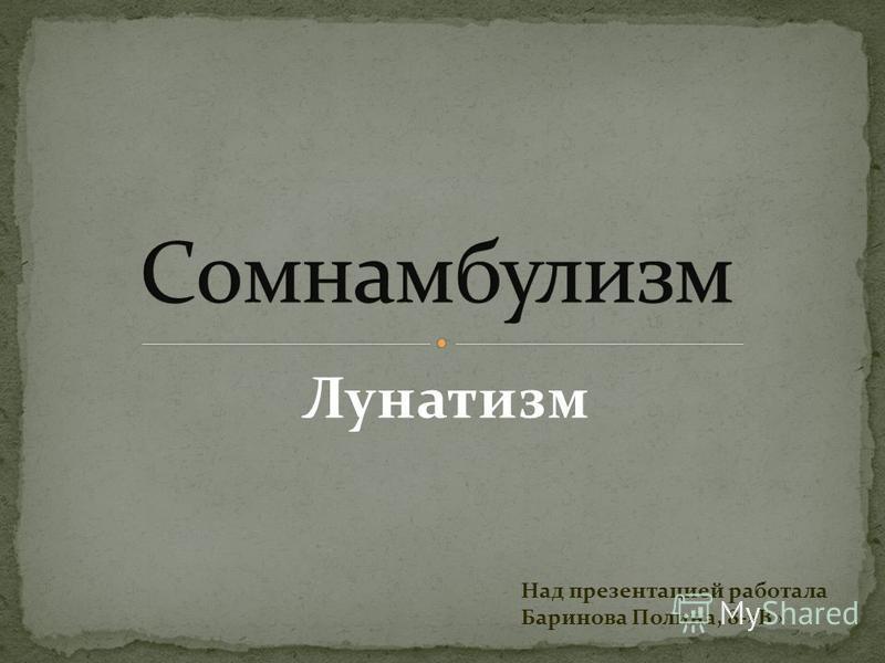 Лунатизм Над презентацией работала Баринова Полина, 8-»В»