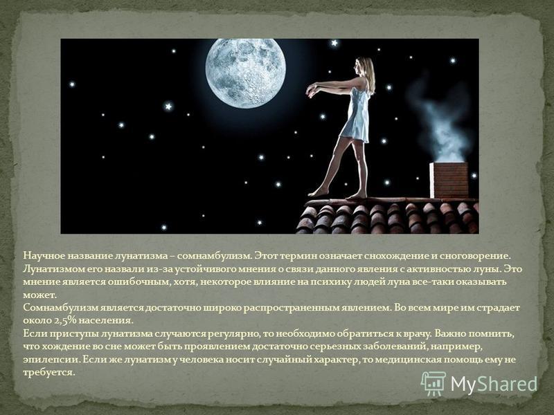 Научное название лунатизма – сомнамбулизм. Этот термин означает снохождение и сноговорение. Лунатизмом его назвали из-за устойчивого мнения о связи данного явления с активностью луны. Это мнение является ошибочным, хотя, некоторое влияние на психику