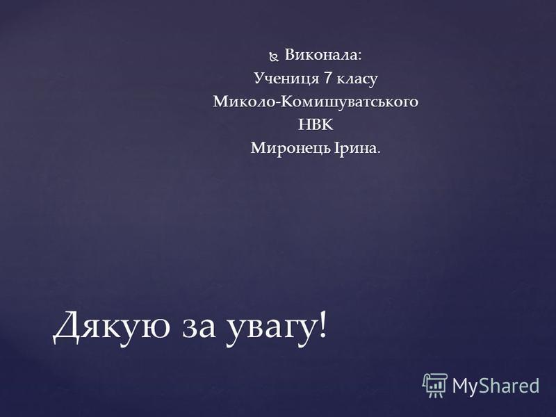 Дякую за увагу! Виконала: Виконала: Учениця 7 класу Миколо-КомишуватськогоНВК Миронець Ірина.