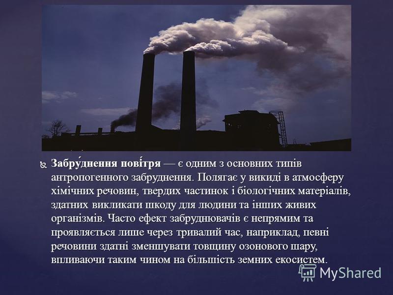 Забру́днення пові́тря є одним з основних типів антропогенного забруднення. Полягає у викиді в атмосферу хімічних речовин, твердих частинок і біологічних матеріалів, здатних викликати шкоду для людини та інших живих організмів. Часто ефект забруднювач