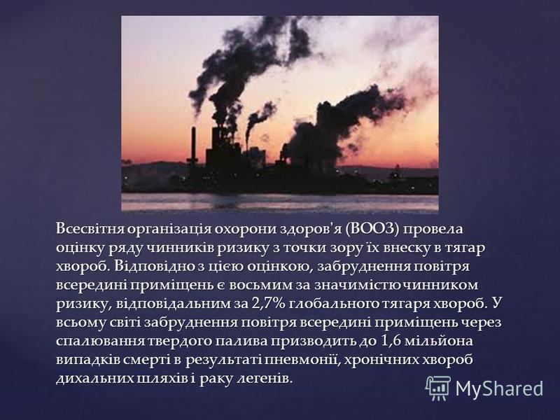 Всесвітня організація охорони здоров'я (ВООЗ) провела оцінку ряду чинників ризику з точки зору їх внеску в тягар хвороб. Відповідно з цією оцінкою, забруднення повітря всередині приміщень є восьмим за значимістю чинником ризику, відповідальним за 2,7
