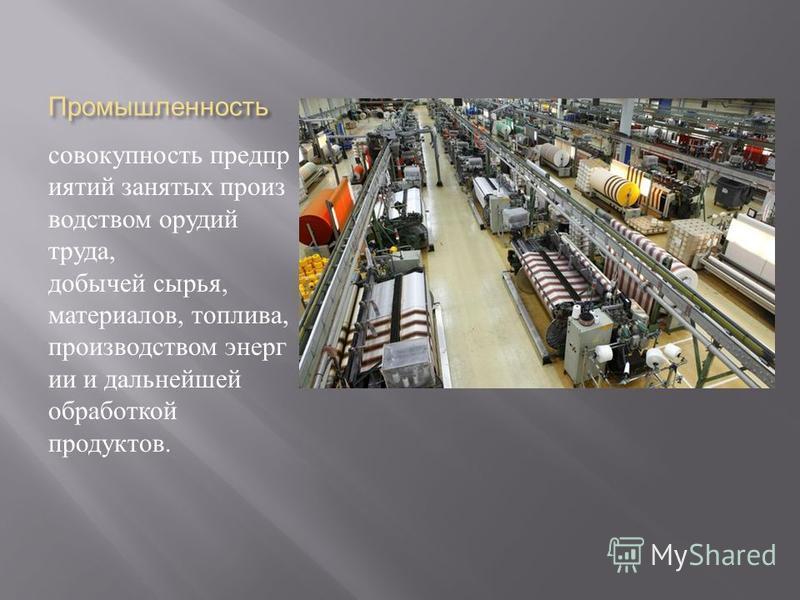 Промышленность совокупность предприятий занятых производством орудий труда, добычей сырья, материалов, топлива, производством энергии и дальнейшей обработкой продуктов.