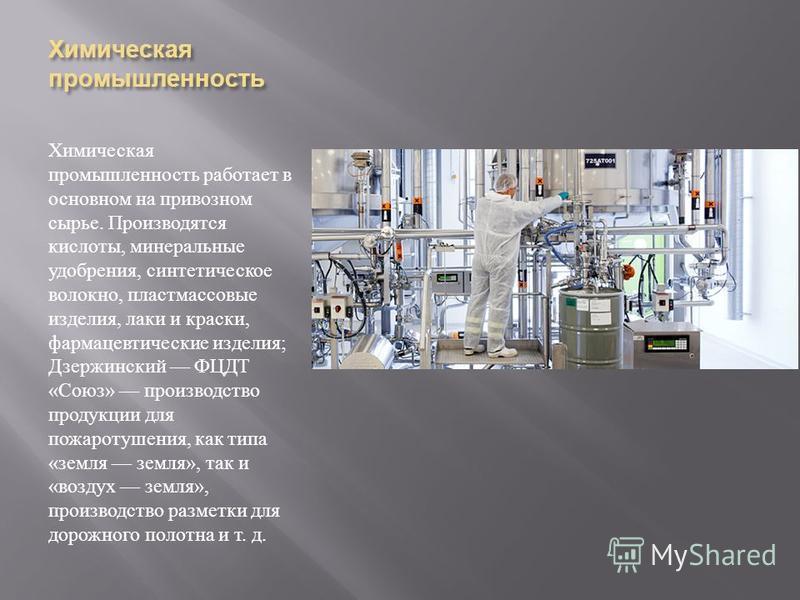 Химическая промышленность Химическая промышленность работает в основном на привозном сырье. Производятся кислоты, минеральные удобрения, синтетическое волокно, пластмассовые изделия, лаки и краски, фармацевтические изделия ; Дзержинский ФЦДТ « Союз »