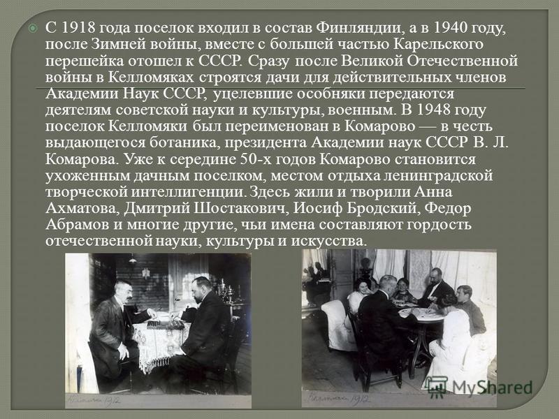 С 1918 года поселок входил в состав Финляндии, а в 1940 году, после Зимней войны, вместе с большей частью Карельского перешейка отошел к СССР. Сразу после Великой Отечественной войны в Келломяках строятся дачи для действительных членов Академии Наук