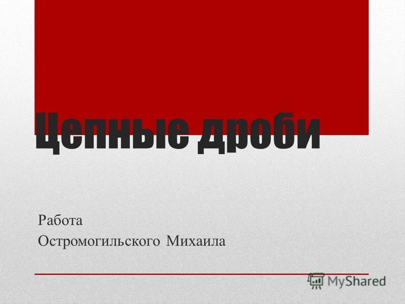 Цепные дроби Работа Остромогильского Михаила
