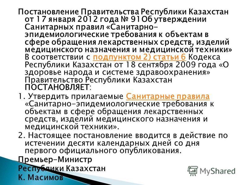 Постановление Правительства Республики Казахстан от 17 января 2012 года 91Об утверждении Санитарных правил «Санитарно- эпидемиологические требования к объектам в сфере обращения лекарственных средств, изделий медицинского назначения и медицинской тех