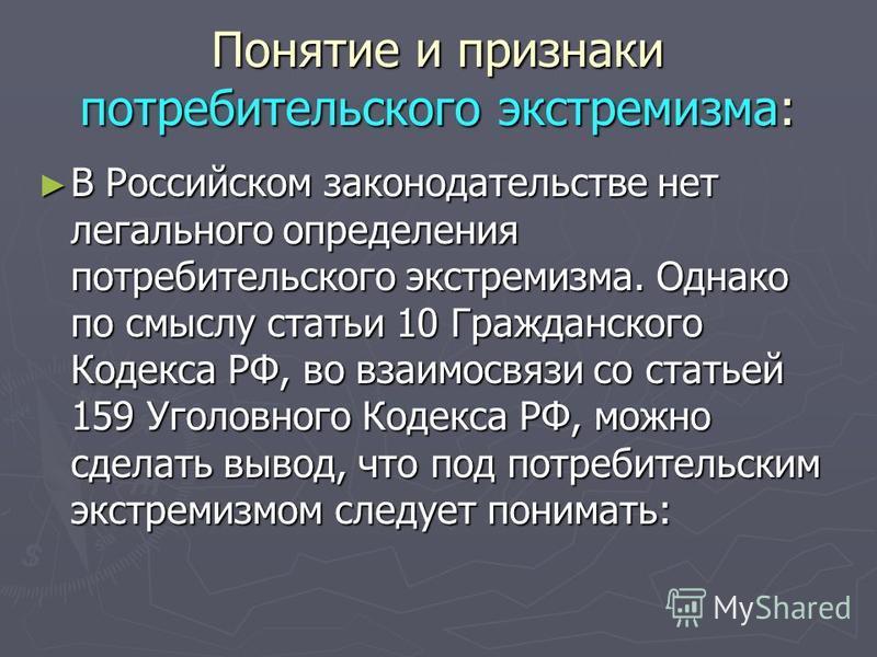 Понятие и признаки потребительского экстремизма: В Российском законодательстве нет легального определения потребительского экстремизма. Однако по смыслу статьи 10 Гражданского Кодекса РФ, во взаимосвязи со статьей 159 Уголовного Кодекса РФ, можно сде