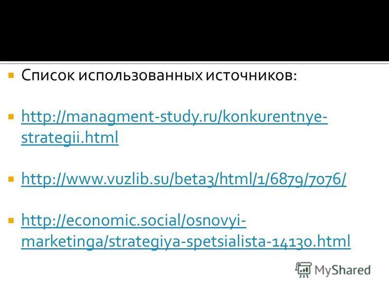 Список использованных источников: http://managment-study.ru/konkurentnye- strategii.html http://managment-study.ru/konkurentnye- strategii.html http://www.vuzlib.su/beta3/html/1/6879/7076/ http://economic.social/osnovyi- marketinga/strategiya-spetsia