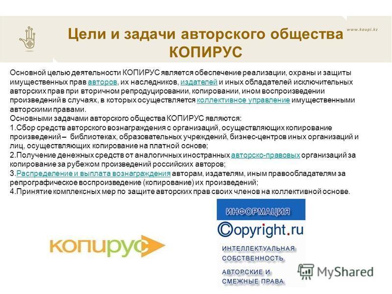 Основной целью деятельности КОПИРУС является обеспечение реализации, охраны и защиты имущественных прав авторов, их наследников, издателей и иных обладателей исключительных авторских прав при вторичном репродуцировании, копировании, ином воспроизведе