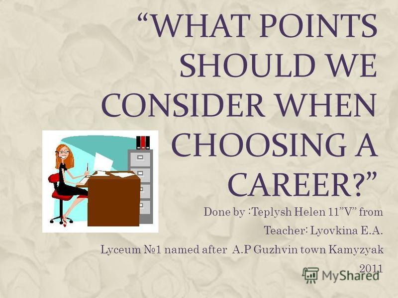 WHAT POINTS SHOULD WE CONSIDER WHEN CHOOSING A CAREER? Done by :Teplysh Helen 11V from Teacher: Lyovkina E.A. Lyceum 1 named after A.P Guzhvin town Kamyzyak 2011