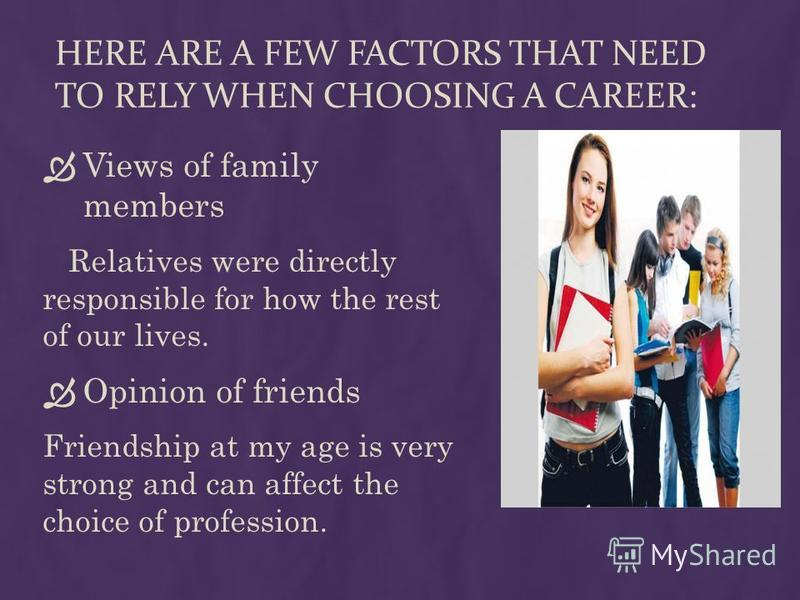 HERE ARE A FEW FACTORS THAT NEED TO RELY WHEN CHOOSING A CAREER: Views of family members Relatives were directly responsible for how the rest of our lives. Opinion of friends Friendship at my age is very strong and can affect the choice of profession