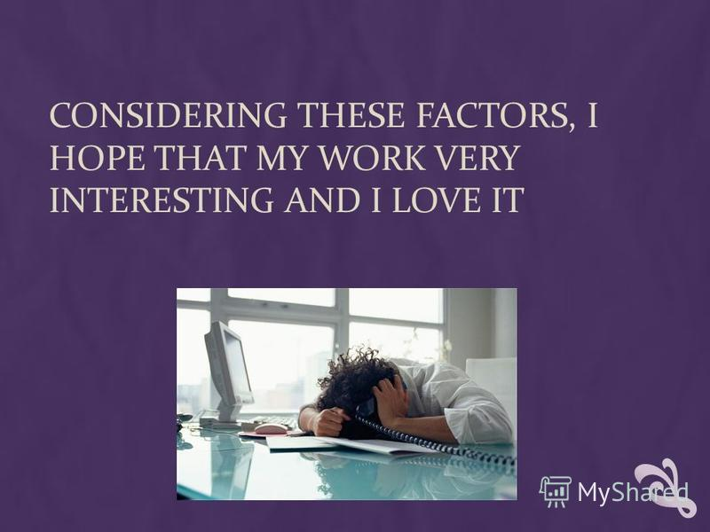 CONSIDERING THESE FACTORS, I HOPE THAT MY WORK VERY INTERESTING AND I LOVE IT