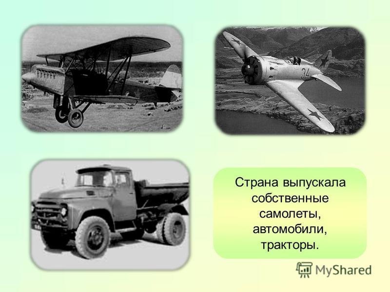 Страна выпускала собственные самолеты, автомобили, тракторы.