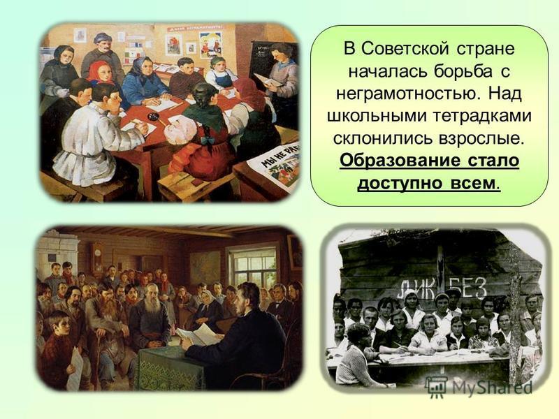 В Советской стране началась борьба с неграмотностью. Над школьными тетрадками склонились взрослые. Образование стало доступно всем.