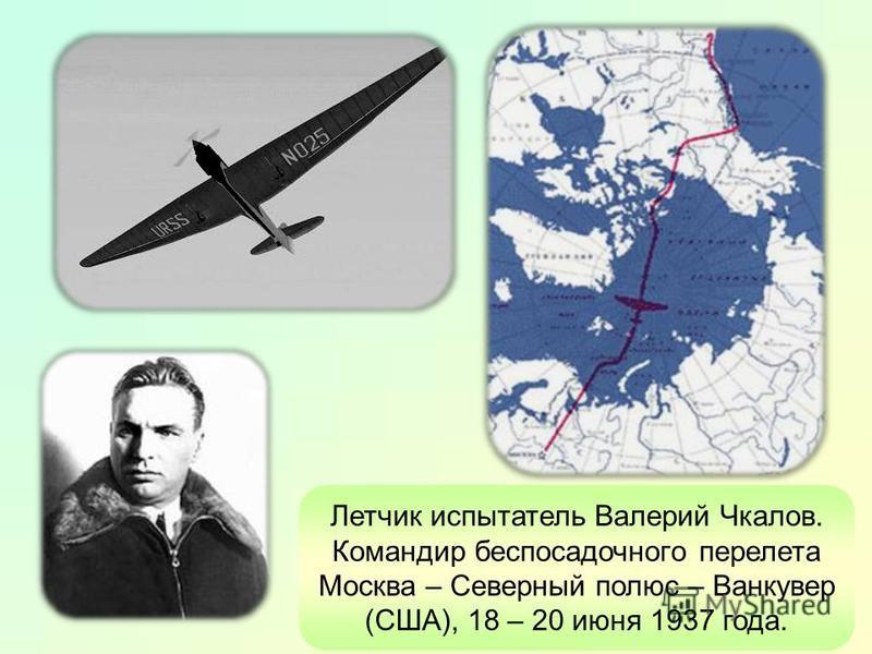 Летчик испытатель Валерий Чкалов. Командир беспосадочного перелета Москва – Северный полюс – Ванкувер (США), 18 – 20 июня 1937 года.