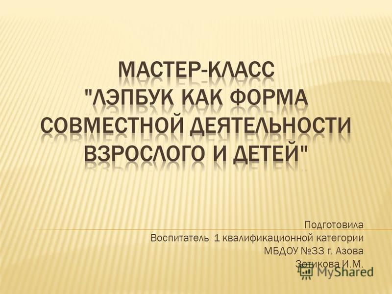Подготовила Воспитатель 1 квалификационной категории МБДОУ 33 г. Азова Зотикова И.М.