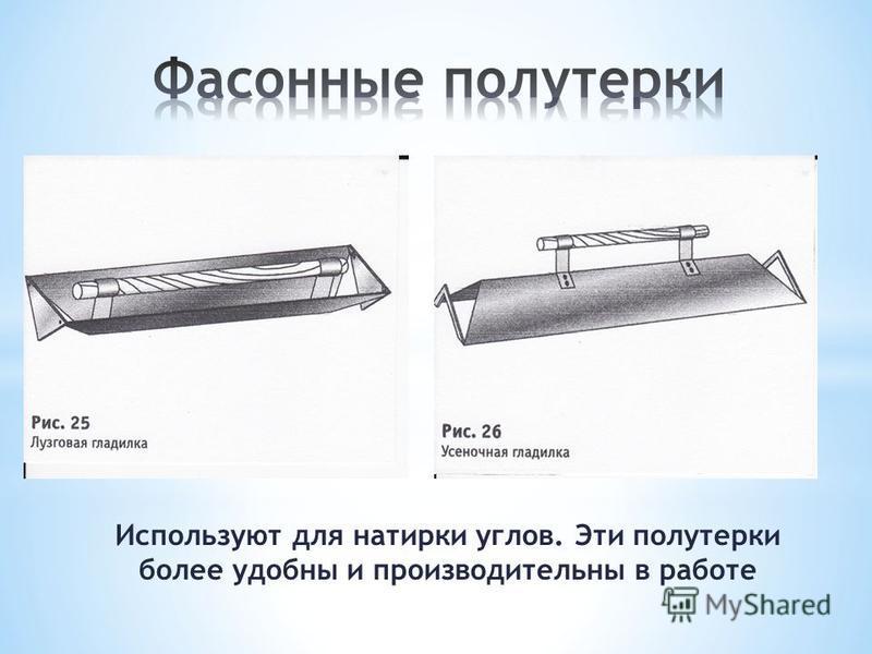 Используют для натирки углов. Эти полутерки более удобны и производительны в работе