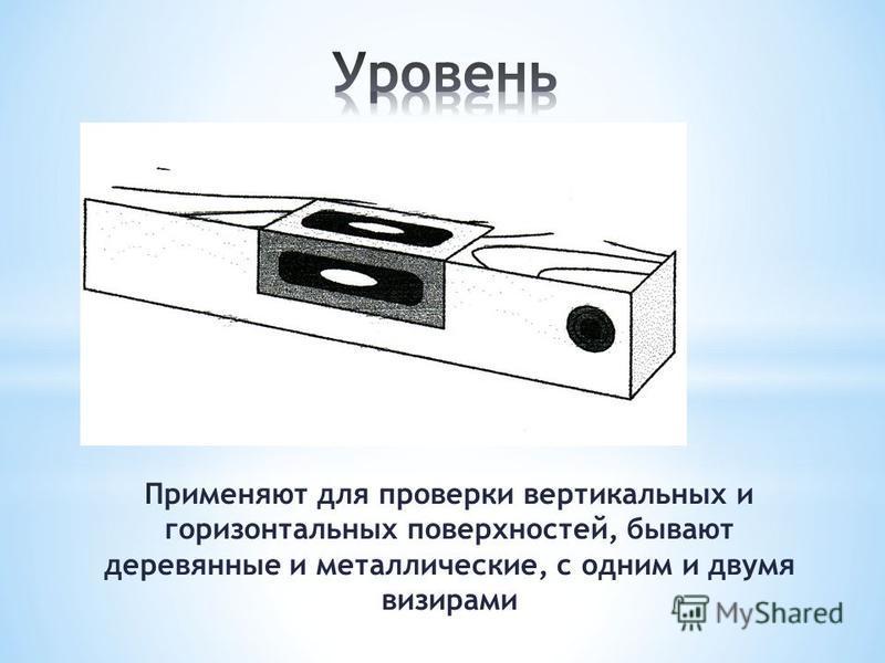 Применяют для проверки вертикальных и горизонтальных поверхностей, бывают деревянные и металлические, с одним и двумя визирами